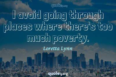 Photo Quote of I avoid going through places where there's too much poverty.
