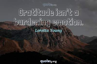 Photo Quote of Gratitude isn't a burdening emotion.
