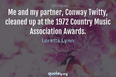 Photo Quote of Me and my partner, Conway Twitty, cleaned up at the 1972 Country Music Association Awards.