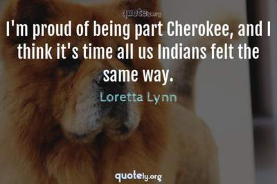 Photo Quote of I'm proud of being part Cherokee, and I think it's time all us Indians felt the same way.