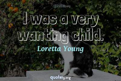Photo Quote of I was a very wanting child.