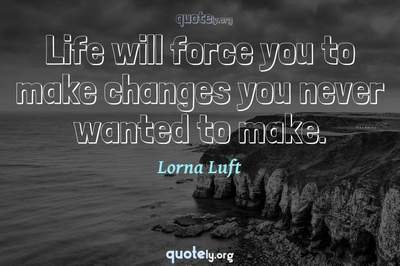 Photo Quote of Life will force you to make changes you never wanted to make.