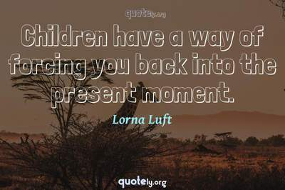 Photo Quote of Children have a way of forcing you back into the present moment.