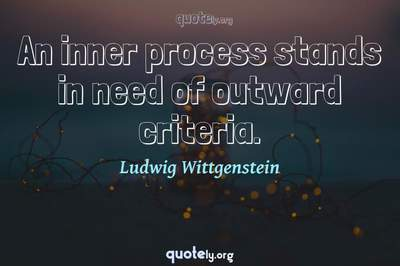 Photo Quote of An inner process stands in need of outward criteria.