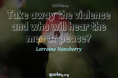 Photo Quote of Take away the violence and who will hear the men of peace?