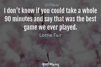 Photo Quote of I don't know if you could take a whole 90 minutes and say that was the best game we ever played.