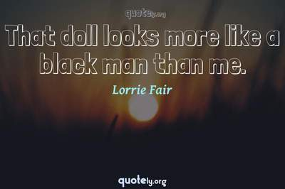 Photo Quote of That doll looks more like a black man than me.
