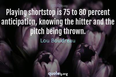 Photo Quote of Playing shortstop is 75 to 80 percent anticipation, knowing the hitter and the pitch being thrown.