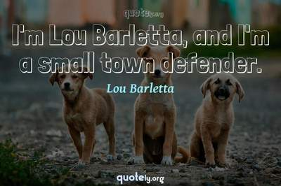 Photo Quote of I'm Lou Barletta, and I'm a small town defender.