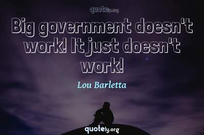 Photo Quote of Big government doesn't work! It just doesn't work!