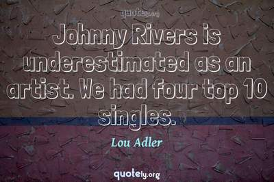Photo Quote of Johnny Rivers is underestimated as an artist. We had four top 10 singles.