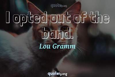 Photo Quote of I opted out of the band.