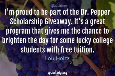 Photo Quote of I'm proud to be part of the Dr. Pepper Scholarship Giveaway. It's a great program that gives me the chance to brighten the day for some lucky college students with free tuition.