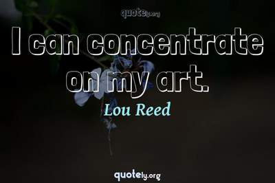 Photo Quote of I can concentrate on my art.
