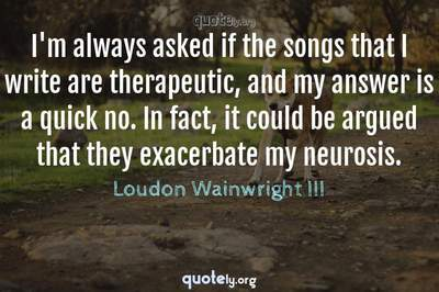Photo Quote of I'm always asked if the songs that I write are therapeutic, and my answer is a quick no. In fact, it could be argued that they exacerbate my neurosis.
