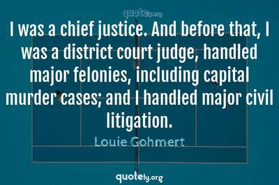 Photo Quote of I was a chief justice. And before that, I was a district court judge, handled major felonies, including capital murder cases; and I handled major civil litigation.