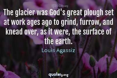 Photo Quote of The glacier was God's great plough set at work ages ago to grind, furrow, and knead over, as it were, the surface of the earth.