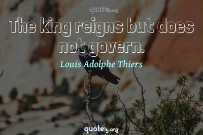 Photo Quote of The king reigns but does not govern.