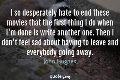 Photo Quote of I so desperately hate to end these movies that the first thing I do when I'm done is write another one. Then I don't feel sad about having to leave and everybody going away.
