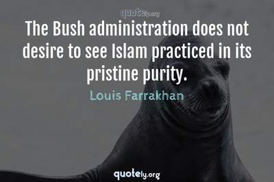 Photo Quote of The Bush administration does not desire to see Islam practiced in its pristine purity.