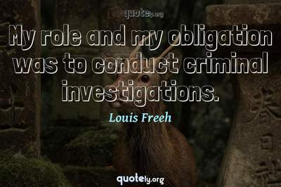Photo Quote of My role and my obligation was to conduct criminal investigations.