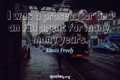 Photo Quote of I was a prosecutor and an FBI agent for many, many years.