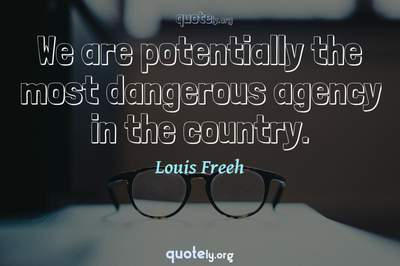 Photo Quote of We are potentially the most dangerous agency in the country.
