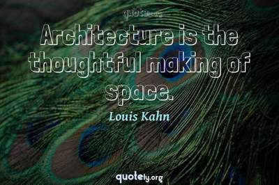 Photo Quote of Architecture is the thoughtful making of space.