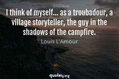 Photo Quote of I think of myself... as a troubadour, a village storyteller, the guy in the shadows of the campfire.