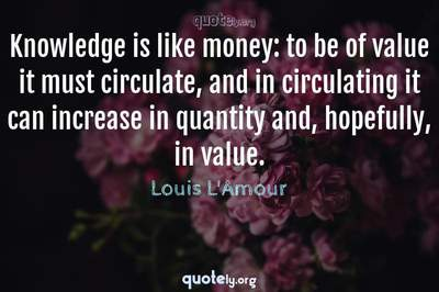 Photo Quote of Knowledge is like money: to be of value it must circulate, and in circulating it can increase in quantity and, hopefully, in value.
