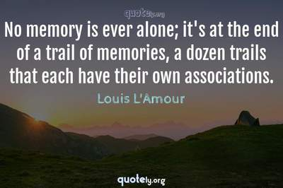 Photo Quote of No memory is ever alone; it's at the end of a trail of memories, a dozen trails that each have their own associations.