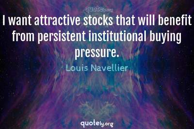 Photo Quote of I want attractive stocks that will benefit from persistent institutional buying pressure.
