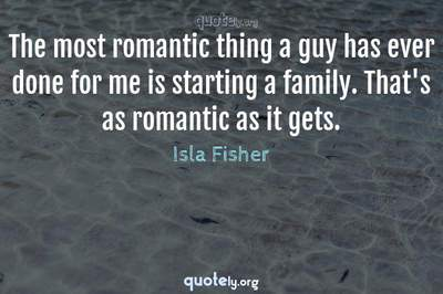 Photo Quote of The most romantic thing a guy has ever done for me is starting a family. That's as romantic as it gets.