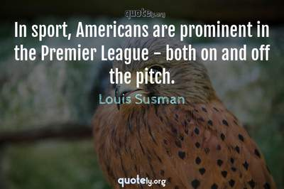 Photo Quote of In sport, Americans are prominent in the Premier League - both on and off the pitch.