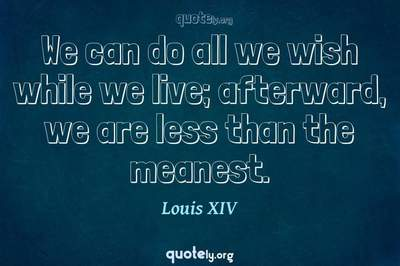 Photo Quote of We can do all we wish while we live; afterward, we are less than the meanest.