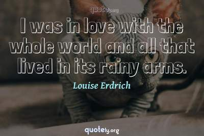 Photo Quote of I was in love with the whole world and all that lived in its rainy arms.