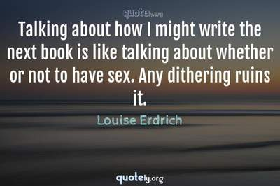 Photo Quote of Talking about how I might write the next book is like talking about whether or not to have sex. Any dithering ruins it.