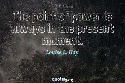 Photo Quote of The point of power is always in the present moment.