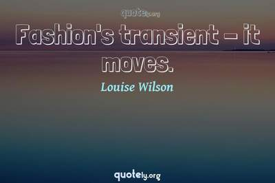 Photo Quote of Fashion's transient - it moves.