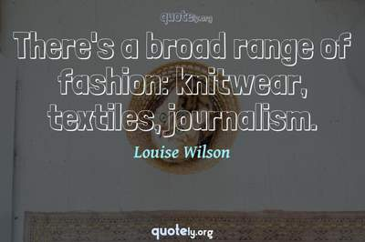 Photo Quote of There's a broad range of fashion: knitwear, textiles, journalism.