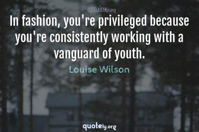 Photo Quote of In fashion, you're privileged because you're consistently working with a vanguard of youth.