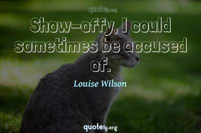 Photo Quote of Show-offy, I could sometimes be accused of.