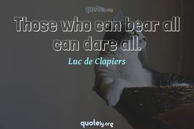 Photo Quote of Those who can bear all can dare all.