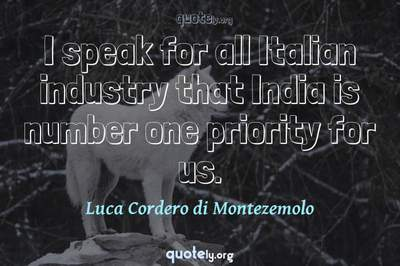 Photo Quote of I speak for all Italian industry that India is number one priority for us.