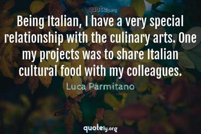 Photo Quote of Being Italian, I have a very special relationship with the culinary arts. One my projects was to share Italian cultural food with my colleagues.