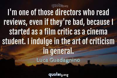 Photo Quote of I'm one of those directors who read reviews, even if they're bad, because I started as a film critic as a cinema student. I indulge in the art of criticism in general.