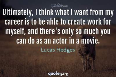 Photo Quote of Ultimately, I think what I want from my career is to be able to create work for myself, and there's only so much you can do as an actor in a movie.