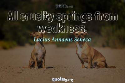 Photo Quote of All cruelty springs from weakness.