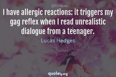 Photo Quote of I have allergic reactions: it triggers my gag reflex when I read unrealistic dialogue from a teenager.