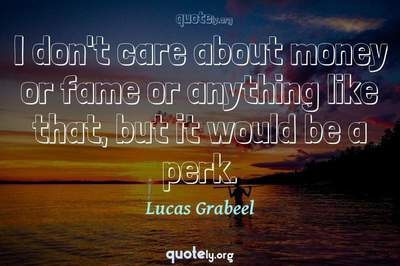 Photo Quote of I don't care about money or fame or anything like that, but it would be a perk.
